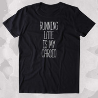 Running Late Is My Cardio Shirt Funny Running Work Out Gym Runner Clothing Tumblr T-shirt