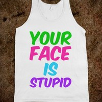 YOUR FACE IS STUPID