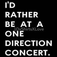 I'd rather be at a one direction concert.  by1DxShirtsXLove by Redbubble - Teenormous.com