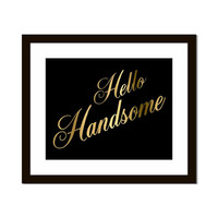 Hello Handsome 5x7 or 8X10 Gold & Black Print Wall Art Choice of White or Black Background Anniversary Gift