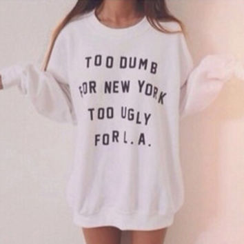 Too dumb for new york too ugly for L.A white sweatshirt for women sweatshirts jumper jumpers sweater