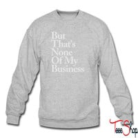 BUT THATS NONE OF MY BUSINESS sweatshirt