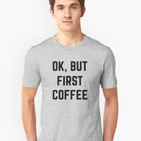 'Ok, But First Coffee' T-Shirt by hocapontas