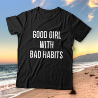 Good girl with bad habits tshirts for women girls funny slogan quotes fashion cute tumblr instagram stylish hipster fashionista