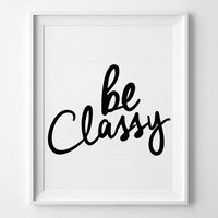Be Classy inspirational poster, life quote, wall decor, mottos, fashion, motivational, home decor, handwriting, print art, typography art