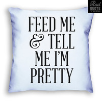Feed Me and Tell Me I'M Pretty - Funny Girls Pillow, Sassy, Food, Cute, pillow, sass, classy, accessory, home decor, ladies,