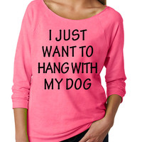 I just want to hang with my dog . Womens Slouchy sweatshirt. Ladies Slouchy. 3/4 Sleeve Off Shoulder Womens Slouchy