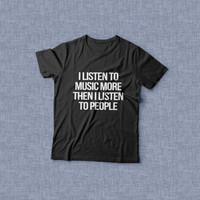 I listen to music more then i listen to people TShirt womens gifts girls tumblr funny slogan teens teenager friends girlfriend cute tshirts