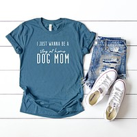 I Just Wanna be a Stay at Home Dog Mom | Short Sleeve Graphic Tee