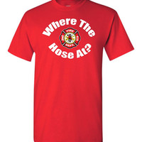 Where the hose at? Funny Fireman Shirt