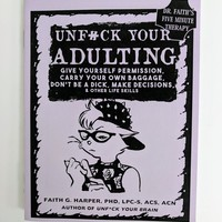 Unfuck Your Adulting: Give Yourself Permission, Carry Your Own Baggage, Don't Be a Dick, Make Decisions, & Other Life Skills by Dr. Faith Harper