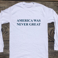 America Was Never Great Anti Trump, Bernie Sanders Shirt (Fair Trade Organic Cotton) Long Sleeve Shirt