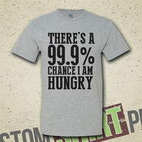 There's A 99.9% Chance I Am Hungry T-Shirt - Tee - Shirt - I'm Sorry For What I Said When I Was Hungry - Hunger -  Thanksgiving - Turkey