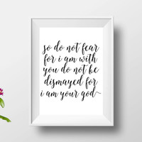 so do not fear for i am with you do not be dismayed dor i am your god,bible verse,scripture verse,inspirational quote,motivational poster