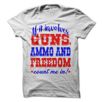 If It Involves Guns Ammo and Freedom Count Me In T-Shirt 2nd Ammendment Tee 4th of July Independence Day Shirt