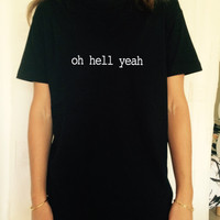 oh hell yeah t-shirts for women UNISEX tshirts shirts gifts t-shirt womens tops girls tumblr funny teens teenage blogger gift girl