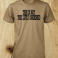 This is Not The Life I Ordered Mens Tees Womens T Shirt Youth Shirt Funny Shirts Guys Kids Womens Original Gift Sizes S M L XL 2XL 3XL 4XL