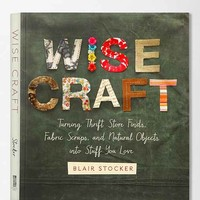 Wise Craft: Turning Thrift Store Finds, Fabric Scraps And Natural Objects Into Stuff You Love By Blair Stocker - Assorted One