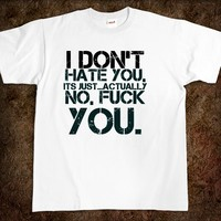 I don't hate you, its just...Actually no, fuck you. fuck t-shirt