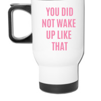 you didnt wake up like that - Travel Mug