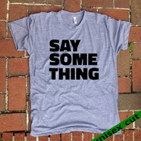 Say Something.   Grey Heather tri blend super soft t- shirt. hand print t shirt.  screen print. Unisex