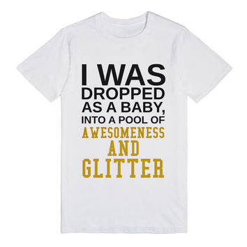 I Was Dropped As A Baby Into A Pool Of Awesomeness And Glitter Shirt