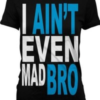 I Ain't Even Mad Bro Juniors T-shirt, Big and Bold Funny Statements Juniors Shirt, Small, Black