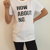 How about no Tshirt Fashion funny slogan statement womens girls sassy cute fresh top dope swag