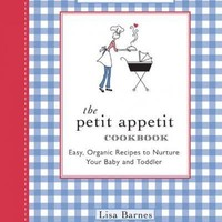 The Petit Appetit Cookbook: Easy Organic Recipes to Nurture Your Baby and Toddler