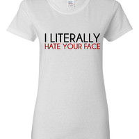 I LIterally Hate Your Face Funny Printed Graphic T Shirt Makes Great Gift All Colors Sizes Great Gift T Shirt