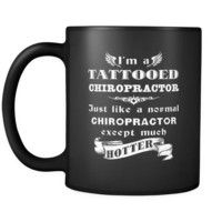 Chiropractor - I'm a Tattooed Chiropractor Just like a normal Chiropractor except much hotter - 11oz Black Mug