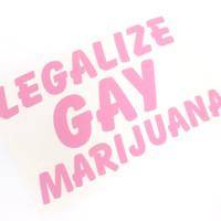 Legalize Gay Marijuana sticker Decal Stickerbomb Vinyl Colorado jdm kdm euro drugs drug funny dealer comedy gay marriage issues current
