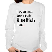 Women's i wanna be rich and selfish too.