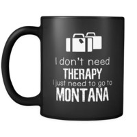 Montana I Don't Need Therapy I Need To Go To Montana 11oz Black Mug