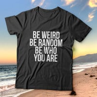 Be weird be random be who you are tshirts for women girls funny slogan quotes fashion cute tumblr instagram stylish hipster fashionista