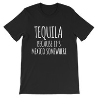 Tequila Because It's Mexico Somewhere Unisex Graphic Tee