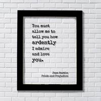You must allow me to tell you how ardently I admire and love you - Jane Austin - Pride and Prejudice