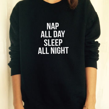 Nap all day sleep all night sweatshirt jumper cool fashion gift girls sizing women sweater funny cute teens dope teenagers gift quotes fun