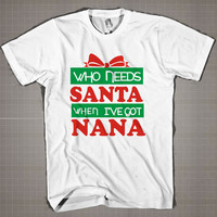 Who Needs Santa When I've Got Nana  Mens and Women T-Shirt Available Color Black And White