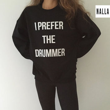 I prefer the drummer sweatshirt black crewneck fangirls jumper funny saying fashion grunge