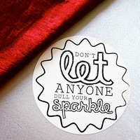 Don't Let Anyone Dull Your Sparkle --- vinyl, high quality Black and White sticker decal --- 4 inch circle