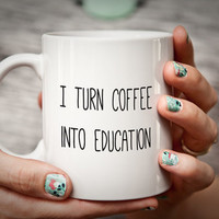 Teacher Mug Gift for Teacher I Turn Coffee into Education Teacher Gift Professor Mug Gifts for Teachers Funny Humorous Mug Professor Gift