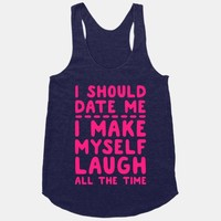I Should Date Me- I Make Myself Laugh All the Time
