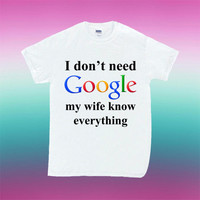 I Don't Need Google My Wife Knows Everything for T Shirt Mens and T Shirt Girls