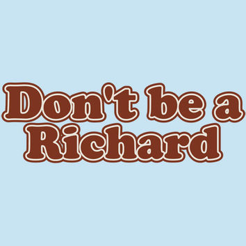 Dont Be A Richard Tshirts. Great Printed Tshirt For Ladies Mens Style All Sizes And Colors Great Ideas For Xmas Gifts.