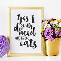 CATS LOVER QUOTE, Yes I Really Do Need All These Cats,Crazy Cat Lady,Gift For Her,Funny Print,Cats Meow,Typography Quote,Quote Prints,Quote