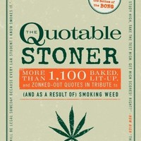 The Quotable Stoner: More Than 1,100 Baked, Lit-Up, and Zonked-Out Quotes in Tribute to (and as a Result of) Smoking Weed