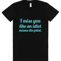 I Miss You Like An Idiot Misses The Point-Female Black T-Shirt