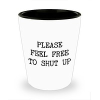 Please Feel Free to Shut Up Rude Ceramic Shot Glass