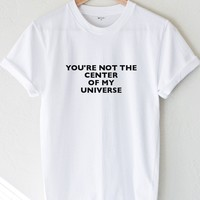 You're Not The Center Of My Universe Tee
